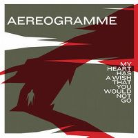 Cover Aereogramme - My Heart Has A Wish That You Would Not Go