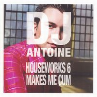 Cover DJ Antoine - Houseworks 6 Makes Me Cum