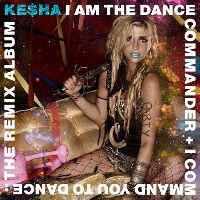 Cover Ke$ha - I Am The Dance Commander + I Command You To Dance: The Remix Album