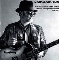 Cover Michael Chapman - And Then There Were Three - Live At The Nottingham Playhouse July 1977