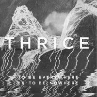 Cover Thrice - To Be Everywhere Is To Be Nowhere